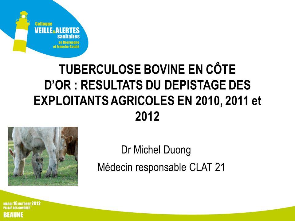 TUBERCULOSE BOVINE EN CÔTE DOR : RESULTATS DU DEPISTAGE DES EXPLOITANTS AGRICOLES EN 2010, 2011 et 2012 Dr Michel Duong Médecin responsable CLAT 21