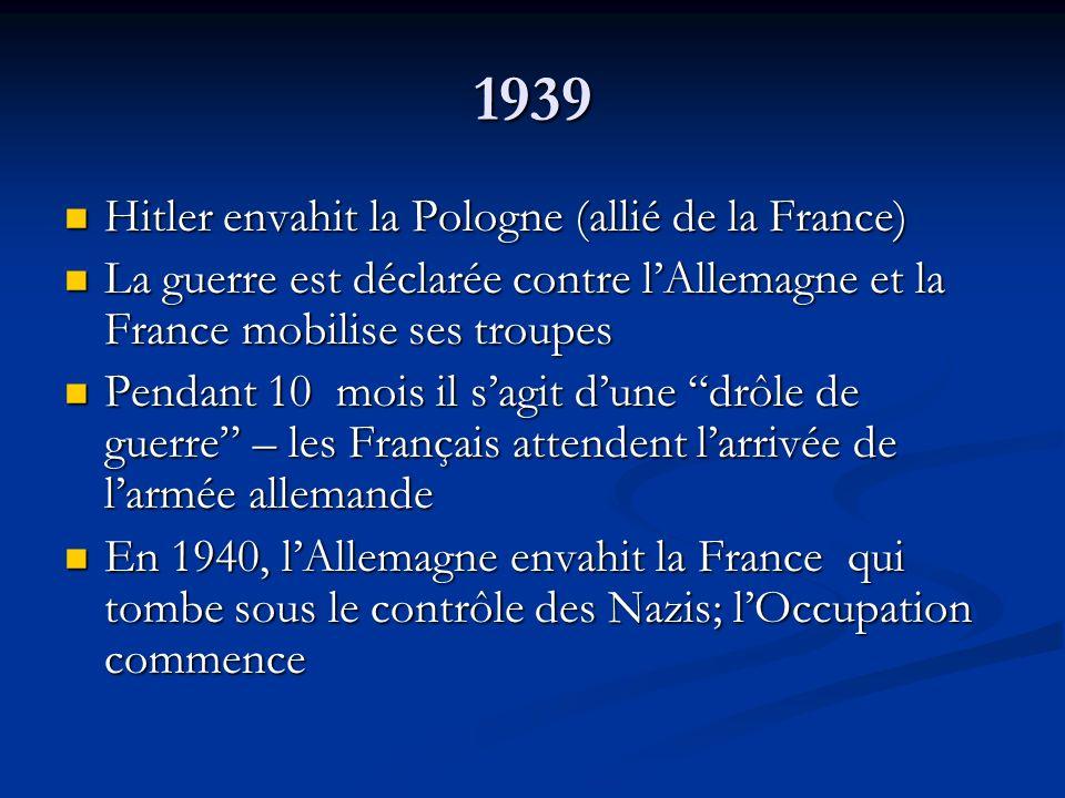 1939 Hitler envahit la Pologne (allié de la France) Hitler envahit la Pologne (allié de la France) La guerre est déclarée contre lAllemagne et la France mobilise ses troupes La guerre est déclarée contre lAllemagne et la France mobilise ses troupes Pendant 10 mois il sagit dune drôle de guerre – les Français attendent larrivée de larmée allemande Pendant 10 mois il sagit dune drôle de guerre – les Français attendent larrivée de larmée allemande En 1940, lAllemagne envahit la France qui tombe sous le contrôle des Nazis; lOccupation commence En 1940, lAllemagne envahit la France qui tombe sous le contrôle des Nazis; lOccupation commence
