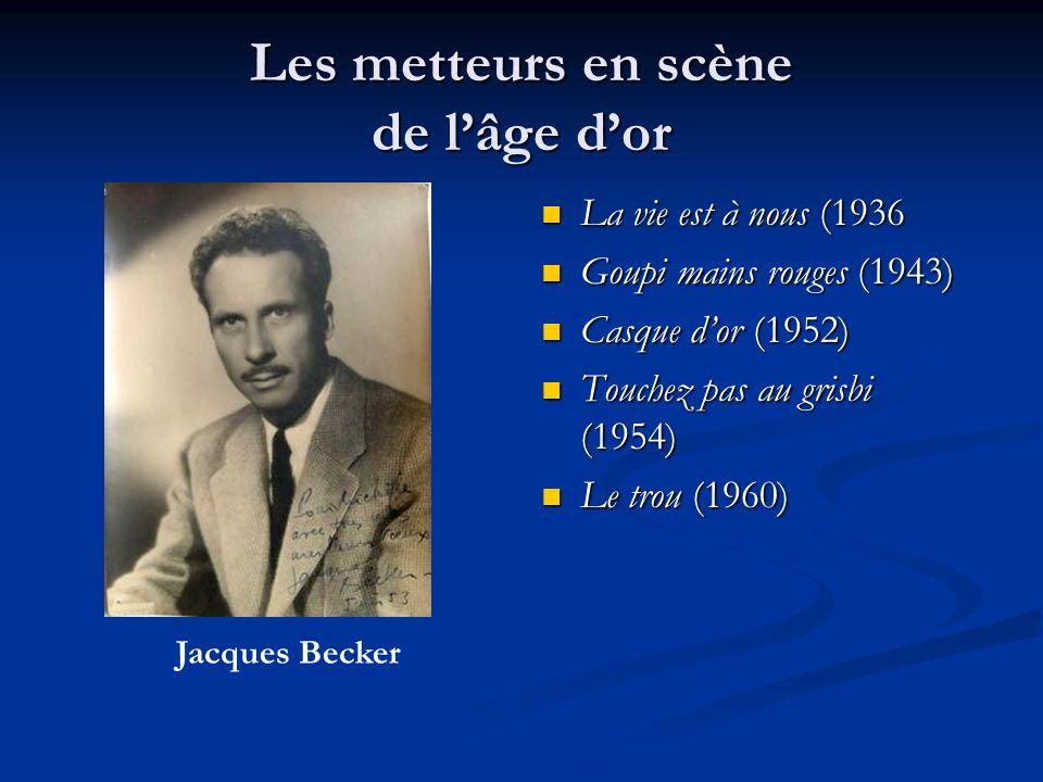 Les metteurs en scène de lâge dor La vie est à nous (1936 Goupi mains rouges (1943) Casque dor (1952) Touchez pas au grisbi (1954) Le trou (1960) Jacques Becker