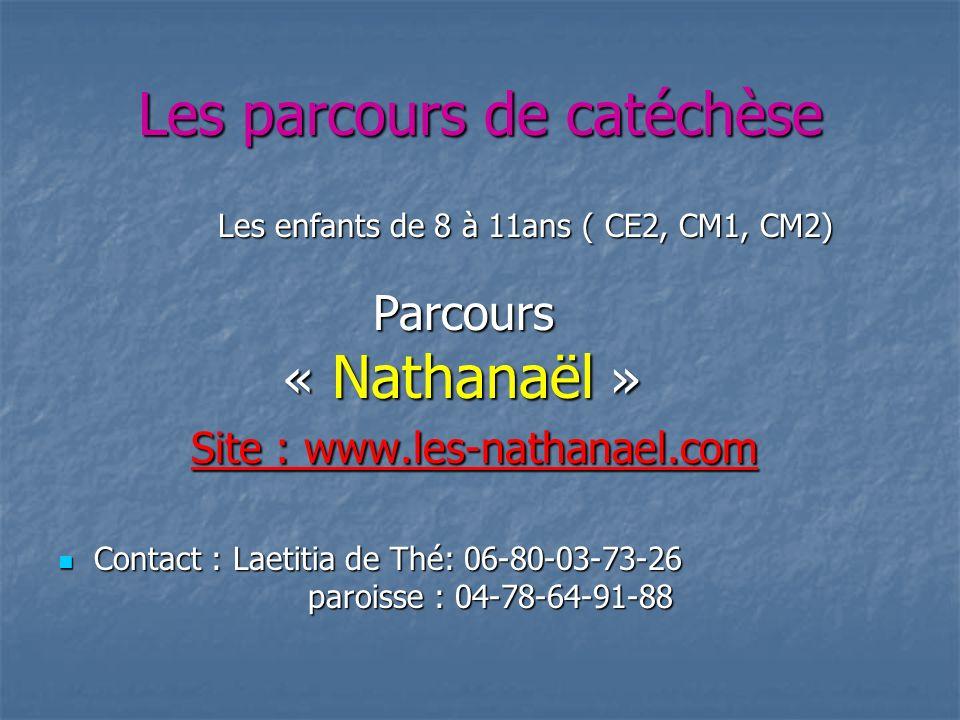 Les parcours de catéchèse Les enfants de 8 à 11ans ( CE2, CM1, CM2) Les enfants de 8 à 11ans ( CE2, CM1, CM2) Parcours Parcours « Nathanaël » « Nathan