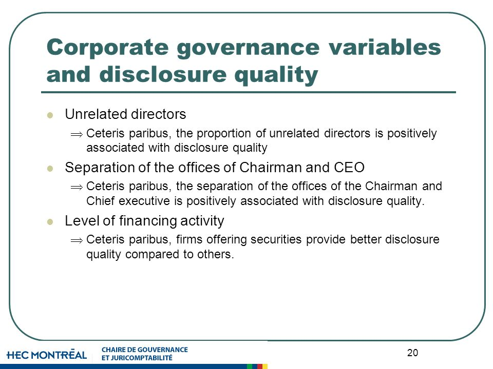 20 Corporate governance variables and disclosure quality Unrelated directors Ceteris paribus, the proportion of unrelated directors is positively associated with disclosure quality Separation of the offices of Chairman and CEO Ceteris paribus, the separation of the offices of the Chairman and Chief executive is positively associated with disclosure quality.
