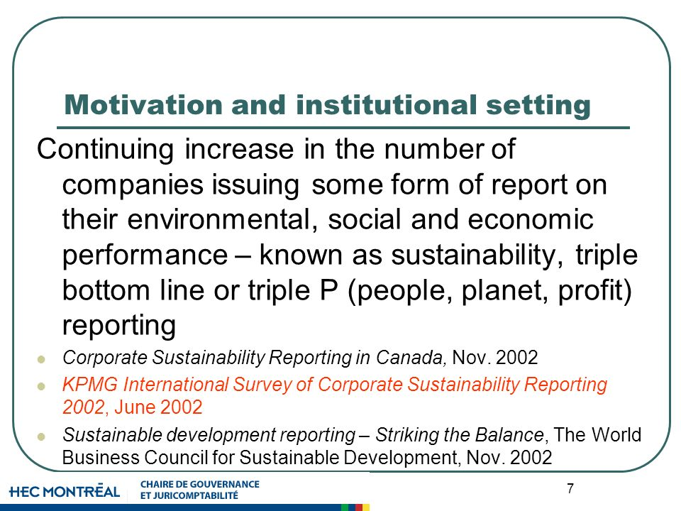 7 Motivation and institutional setting Continuing increase in the number of companies issuing some form of report on their environmental, social and economic performance – known as sustainability, triple bottom line or triple P (people, planet, profit) reporting Corporate Sustainability Reporting in Canada, Nov.