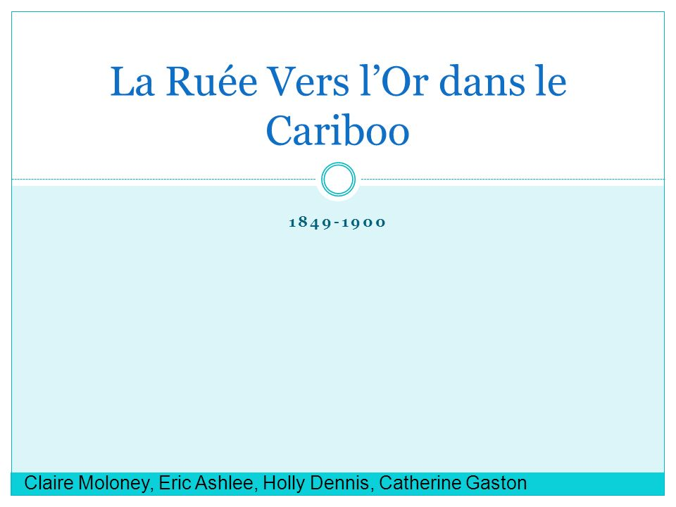 1849-1900 La Ruée Vers lOr dans le Cariboo Claire Moloney, Eric Ashlee, Holly Dennis, Catherine Gaston