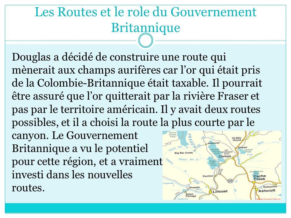 Les Routes et le role du Gouvernement Britannique Douglas a décidé de construire une route qui mènerait aux champs aurifères car lor qui était pris de la Colombie-Britannique était taxable.