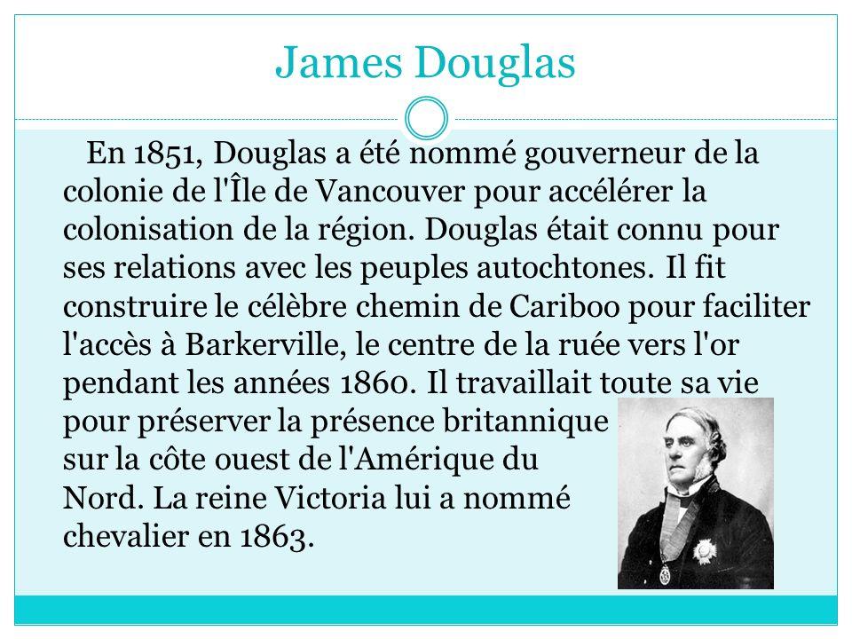James Douglas En 1851, Douglas a été nommé gouverneur de la colonie de l Île de Vancouver pour accélérer la colonisation de la région.