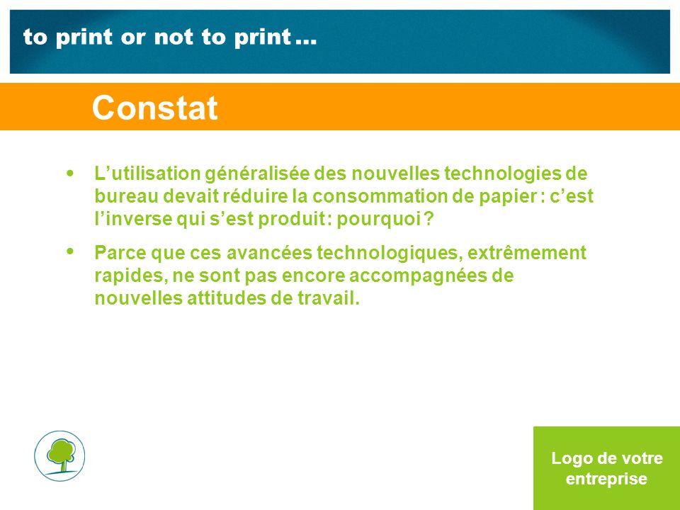 to print or not to print … Logo de votre entreprise Constat Lutilisation généralisée des nouvelles technologies de bureau devait réduire la consommation de papier : cest linverse qui sest produit : pourquoi .
