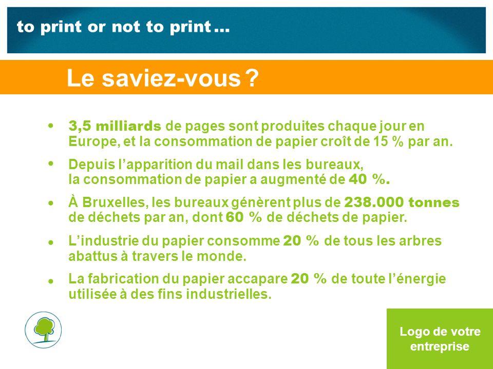 to print or not to print … Logo de votre entreprise 3,5 milliards de pages sont produites chaque jour en Europe, et la consommation de papier croît de 15 % par an.