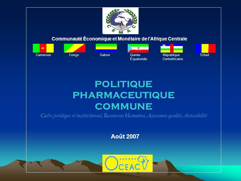 Communauté Économique et Monétaire de lAfrique Centrale Cameroun Congo Gabon Guinée République Tchad Équatoriale Centrafricaine POLITIQUE PHARMACEUTIQUE COMMUNE Cadre juridique et institutionnel, Ressources Humaines, Assurance qualité, Accessibilité Août 2007