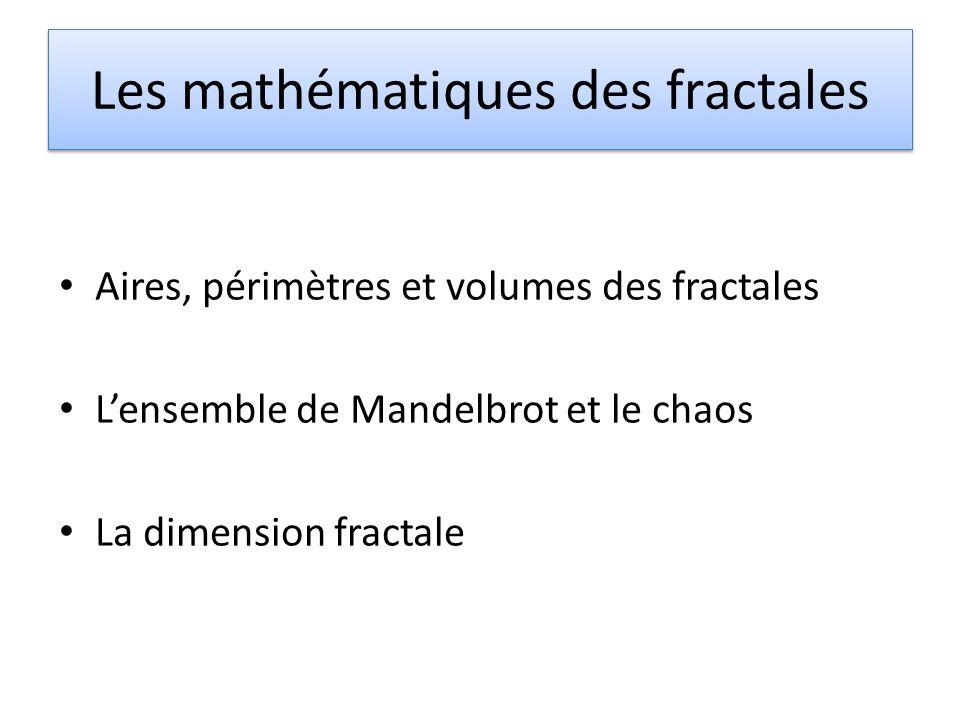 Les mathématiques des fractales Aires, périmètres et volumes des fractales Lensemble de Mandelbrot et le chaos La dimension fractale