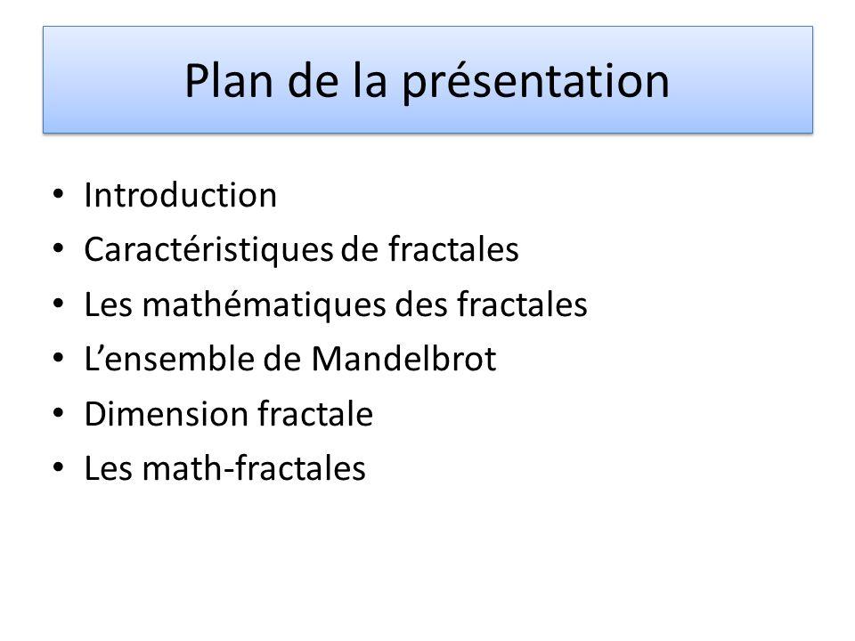 Plan de la présentation Introduction Caractéristiques de fractales Les mathématiques des fractales Lensemble de Mandelbrot Dimension fractale Les math-fractales
