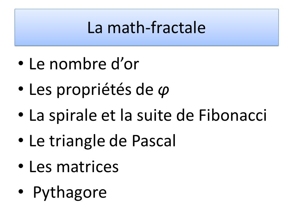 La math-fractale Le nombre dor Les propriétés de φ La spirale et la suite de Fibonacci Le triangle de Pascal Les matrices Pythagore