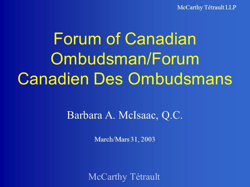 McCarthy Tétrault McCarthy Tétrault LLP Forum of Canadian Ombudsman/Forum Canadien Des Ombudsmans Barbara A. McIsaac, Q.C. March/Mars 31, 2003
