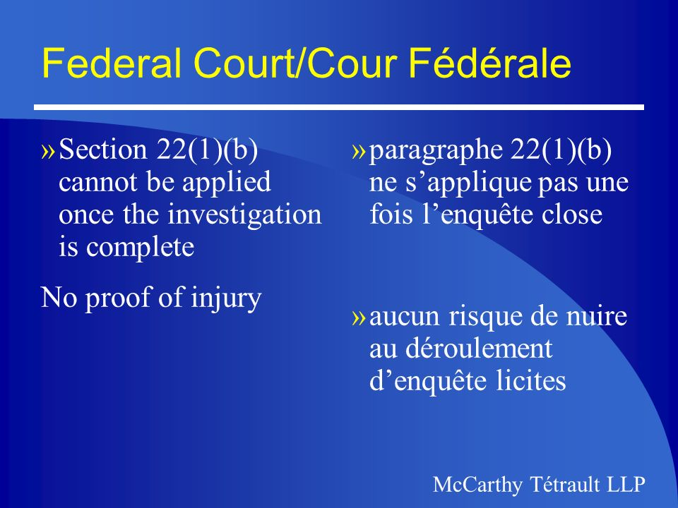 McCarthy Tétrault LLP Federal Court/Cour Fédérale »Section 22(1)(b) cannot be applied once the investigation is complete No proof of injury »paragraphe 22(1)(b) ne sapplique pas une fois lenquête close »aucun risque de nuire au déroulement denquête licites