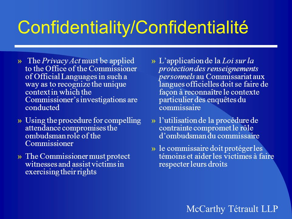 McCarthy Tétrault LLP Confidentiality/Confidentialité » The Privacy Act must be applied to the Office of the Commissioner of Official Languages in such a way as to recognize the unique context in which the Commissioners investigations are conducted »Using the procedure for compelling attendance compromises the ombudsman role of the Commissioner »The Commissioner must protect witnesses and assist victims in exercising their rights »Lapplication de la Loi sur la protection des renseignements personnels au Commissariat aux langues officielles doit se faire de façon à reconnaître le contexte particulier des enquêtes du commissaire »lutilisation de la procédure de contrainte compromet le rôle dombudsman du commissaire »le commissaire doit protéger les témoins et aider les victimes à faire respecter leurs droits