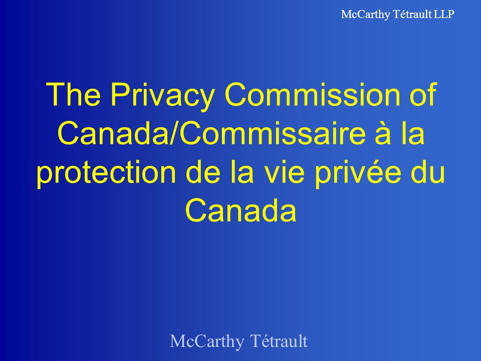 McCarthy Tétrault McCarthy Tétrault LLP The Privacy Commission of Canada/Commissaire à la protection de la vie privée du Canada