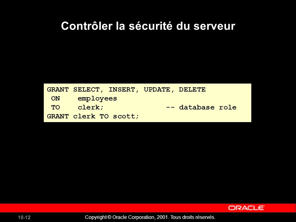 10-12 Copyright © Oracle Corporation, 2001. Tous droits réservés. GRANT SELECT, INSERT, UPDATE, DELETE ON employees TO clerk; -- database role GRANT c