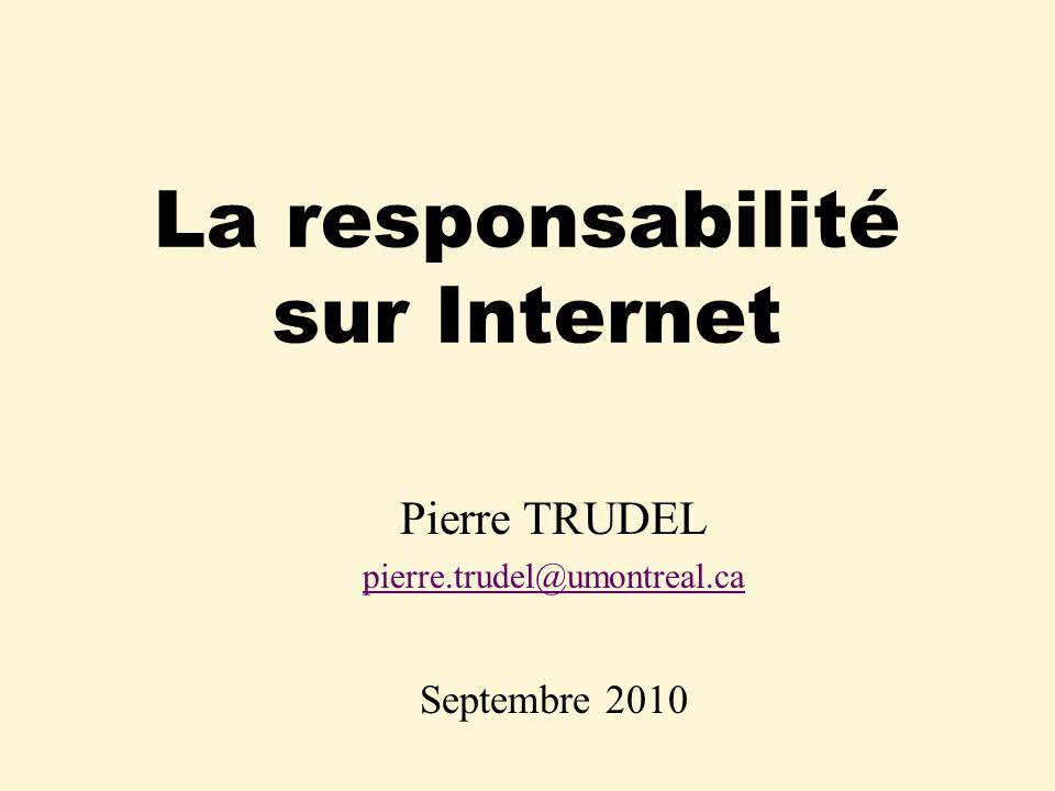 La responsabilité sur Internet Pierre TRUDEL pierre.trudel@umontreal.ca Septembre 2010
