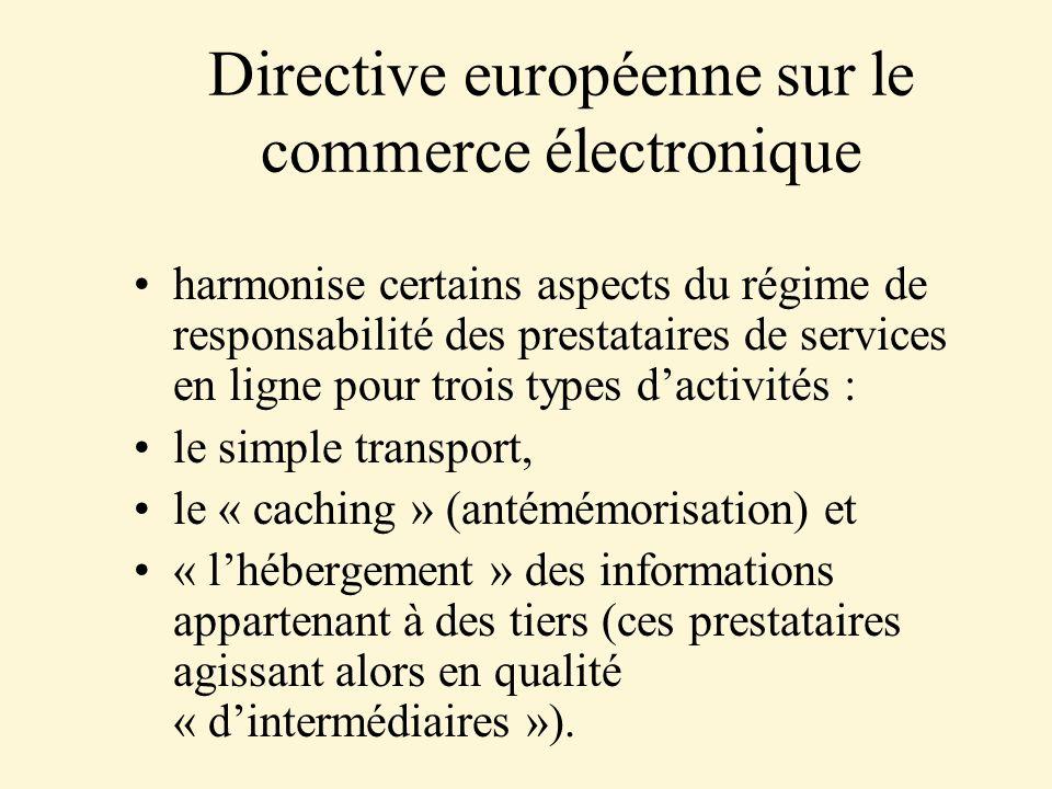 Directive européenne sur le commerce électronique harmonise certains aspects du régime de responsabilité des prestataires de services en ligne pour trois types dactivités : le simple transport, le « caching » (antémémorisation) et « lhébergement » des informations appartenant à des tiers (ces prestataires agissant alors en qualité « dintermédiaires »).