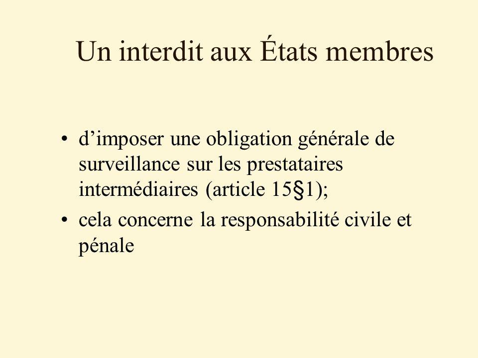 Un interdit aux États membres dimposer une obligation générale de surveillance sur les prestataires intermédiaires (article 15§1); cela concerne la responsabilité civile et pénale