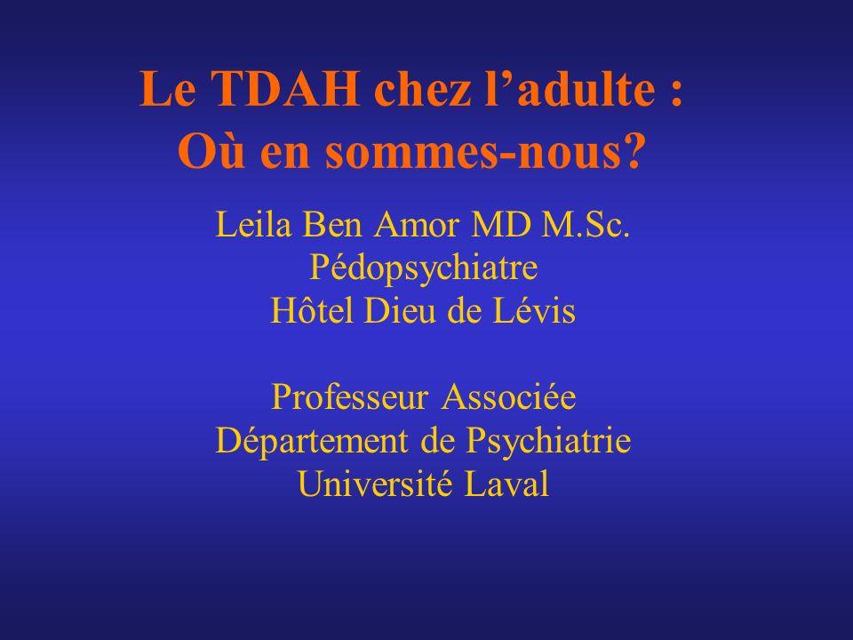 Le TDAH chez ladulte : Où en sommes-nous? Leila Ben Amor MD M.Sc. Pédopsychiatre Hôtel Dieu de Lévis Professeur Associée Département de Psychiatrie Un
