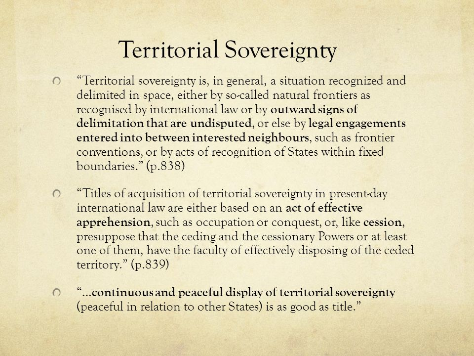 Territorial Sovereignty Territorial sovereignty is, in general, a situation recognized and delimited in space, either by so-called natural frontiers a