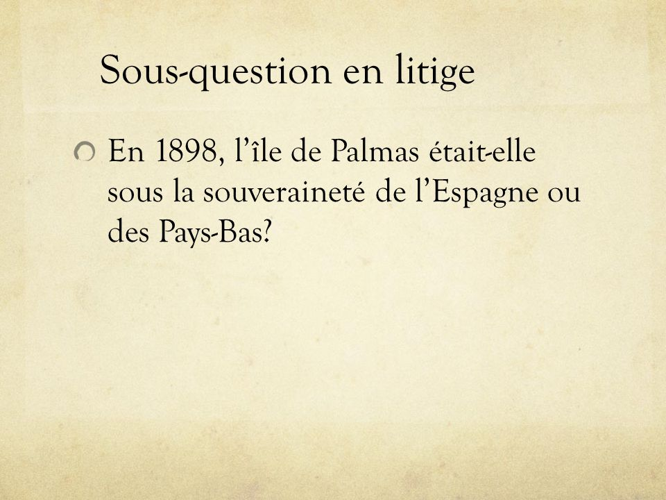 Sous-question en litige En 1898, lîle de Palmas était-elle sous la souveraineté de lEspagne ou des Pays-Bas?