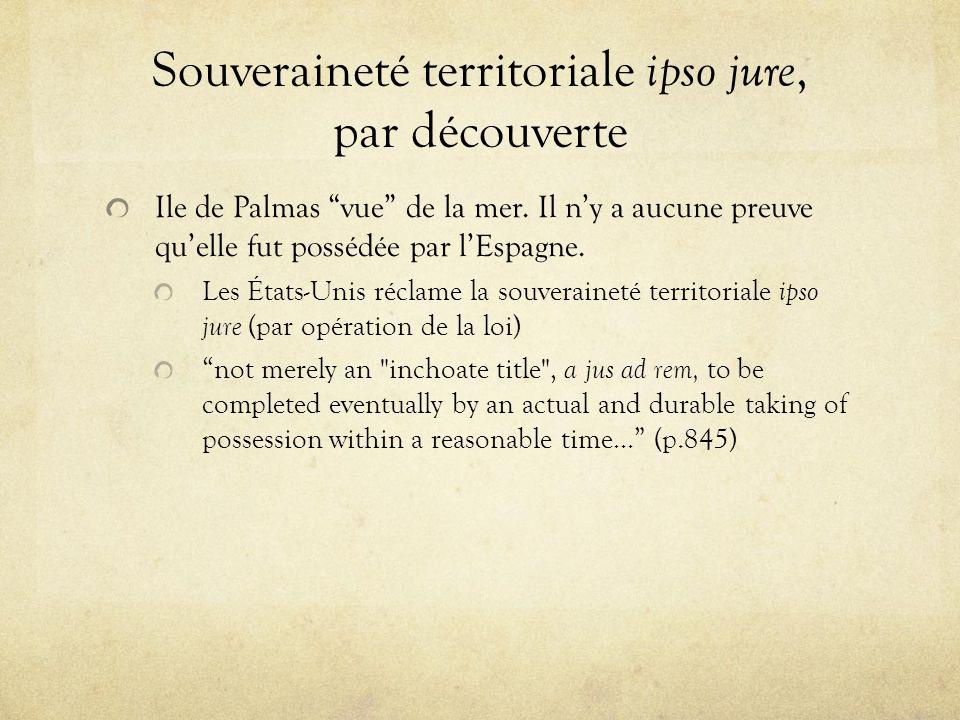 Souveraineté territoriale ipso jure, par découverte Ile de Palmas vue de la mer. Il ny a aucune preuve quelle fut possédée par lEspagne. Les États-Uni