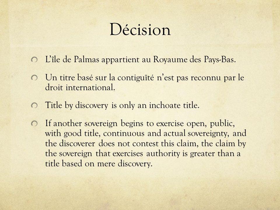 Décision Lîle de Palmas appartient au Royaume des Pays-Bas. Un titre basé sur la contiguïté nest pas reconnu par le droit international. Title by disc