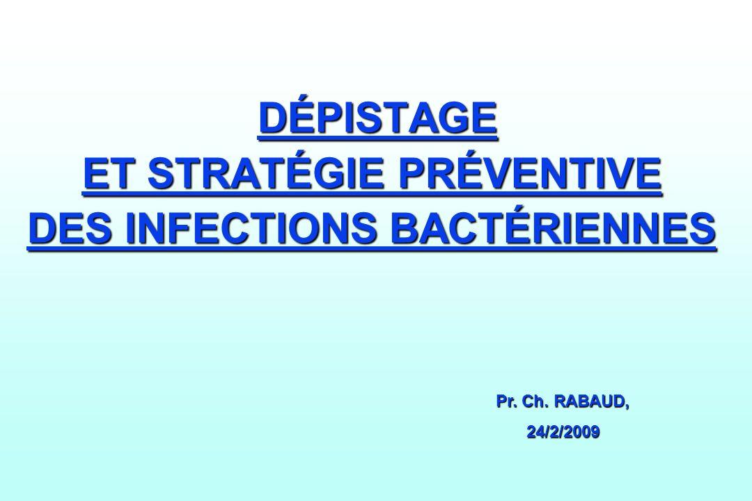 DÉPISTAGE ET STRATÉGIE PRÉVENTIVE DES INFECTIONS BACTÉRIENNES DÉPISTAGE ET STRATÉGIE PRÉVENTIVE DES INFECTIONS BACTÉRIENNES Pr. Ch. RABAUD, 24/2/2009