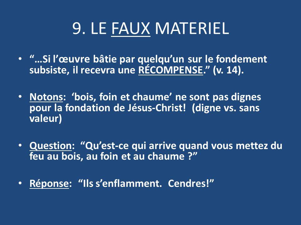 9. LE FAUX MATERIEL …Si l œuvre bâtie par quelquun sur le fondement subsiste, il recevra une RÉCOMPENSE. (v. 14). Notons: bois, foin et chaume ne sont