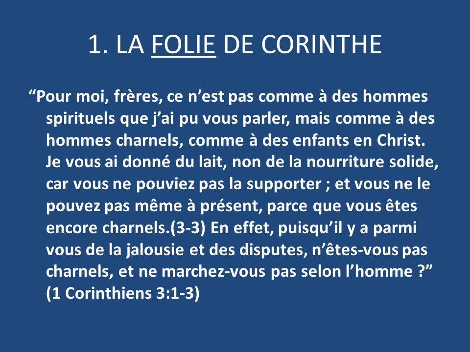 1. LA FOLIE DE CORINTHE Pour moi, frères, ce nest pas comme à des hommes spirituels que jai pu vous parler, mais comme à des hommes charnels, comme à