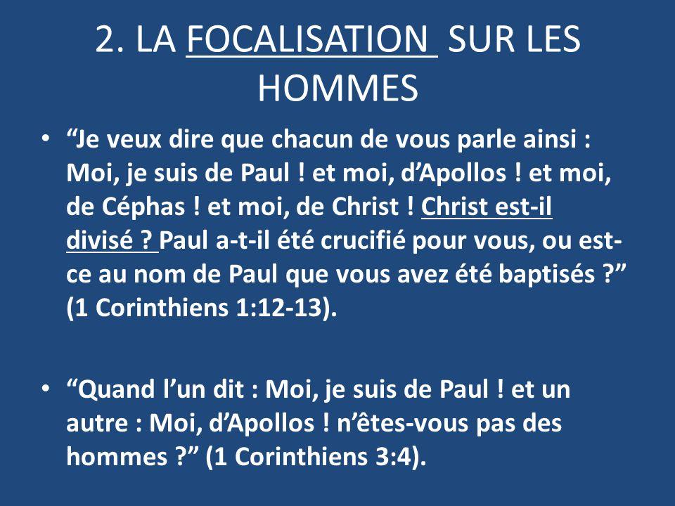 2. LA FOCALISATION SUR LES HOMMES Je veux dire que chacun de vous parle ainsi: Moi, je suis de Paul! et moi, dApollos! et moi, de Céphas! et moi, de C