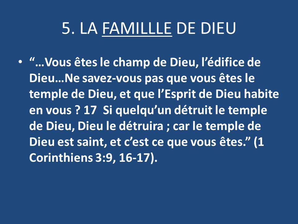 5. LA FAMILLLE DE DIEU …Vous êtes le champ de Dieu, lédifice de Dieu…Ne savez-vous pas que vous êtes le temple de Dieu, et que lEsprit de Dieu habite