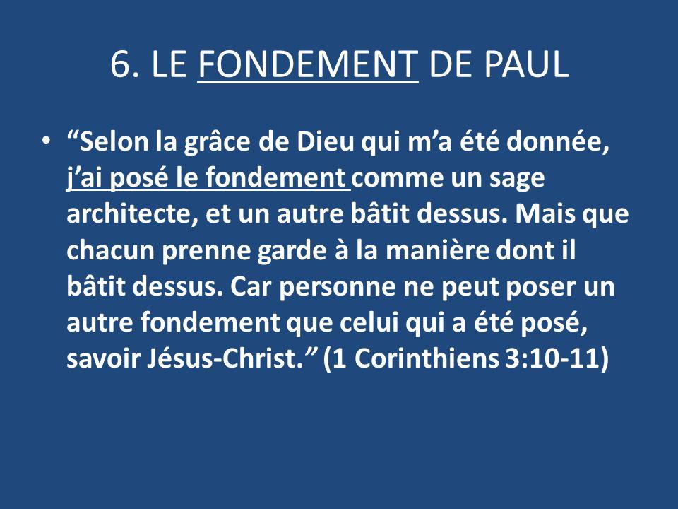 6. LE FONDEMENT DE PAUL Selon la grâce de Dieu qui ma été donnée, jai posé le fondement comme un sage architecte, et un autre bâtit dessus. Mais que c