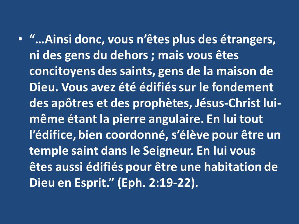 …Ainsi donc, vous nêtes plus des étrangers, ni des gens du dehors; mais vous êtes concitoyens des saints, gens de la maison de Dieu.