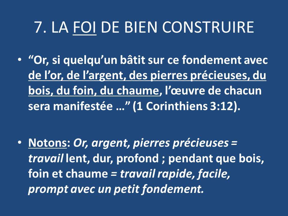 7. LA FOI DE BIEN CONSTRUIRE Or, si quelquun bâtit sur ce fondement avec de lor, de largent, des pierres précieuses, du bois, du foin, du chaume, lœuv
