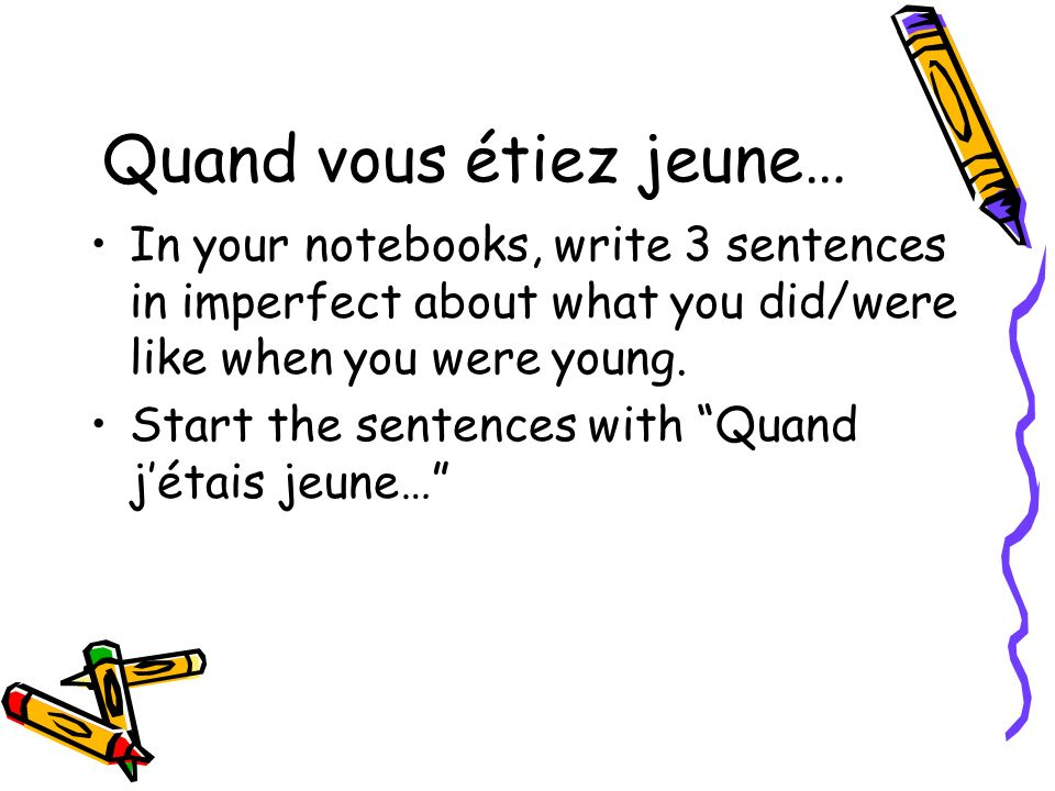 Quand vous étiez jeune… In your notebooks, write 3 sentences in imperfect about what you did/were like when you were young. Start the sentences with Q