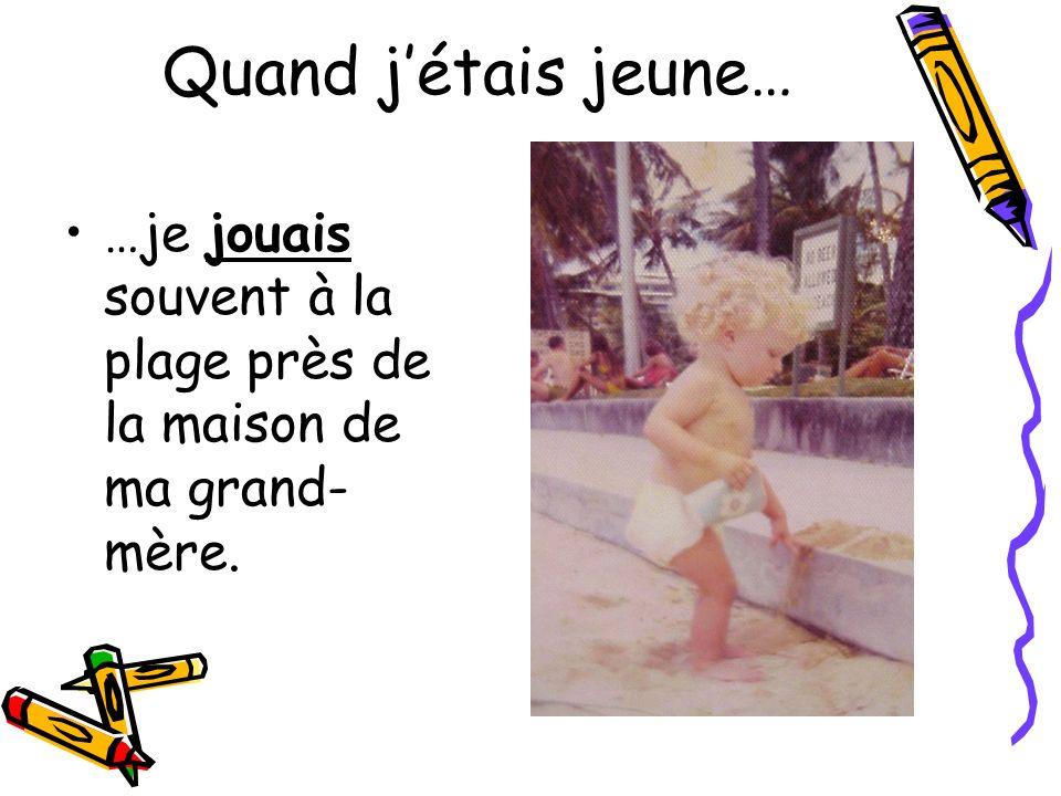 Quand jétais jeune… …je jouais souvent à la plage près de la maison de ma grand- mère.