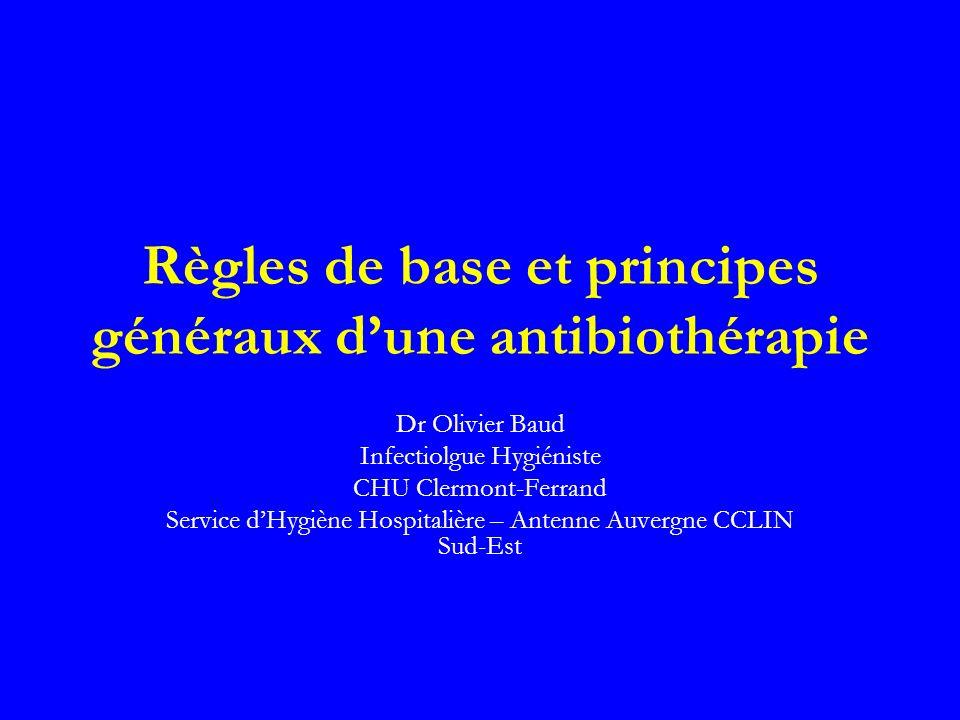 Règles de base et principes généraux dune antibiothérapie Dr Olivier Baud Infectiolgue Hygiéniste CHU Clermont-Ferrand Service dHygiène Hospitalière –