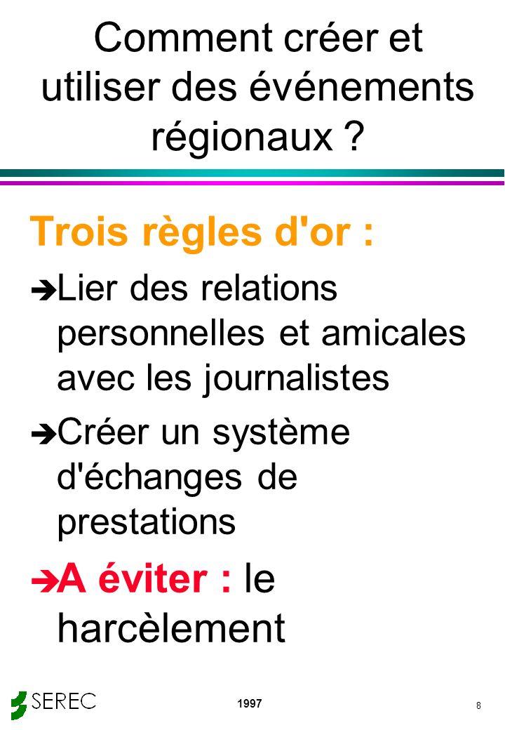 1997 8 Comment créer et utiliser des événements régionaux ? Trois règles d'or : è Lier des relations personnelles et amicales avec les journalistes è