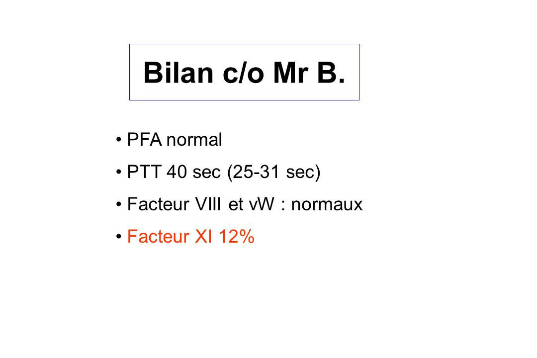 Bilan c/o Mr B. PFA normal PTT 40 sec (25-31 sec) Facteur VIII et vW : normaux Facteur XI 12%