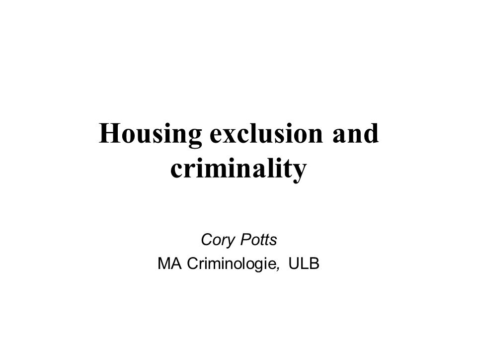 Housing exclusion and criminality Cory Potts MA Criminologie, ULB