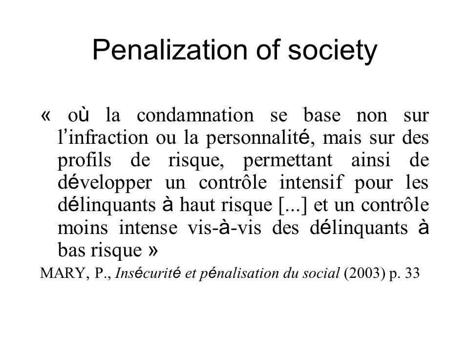 Penalization of society « o ù la condamnation se base non sur l infraction ou la personnalit é, mais sur des profils de risque, permettant ainsi de d é velopper un contrôle intensif pour les d é linquants à haut risque [...] et un contrôle moins intense vis- à -vis des d é linquants à bas risque » MARY, P., Ins é curit é et p é nalisation du social (2003) p.