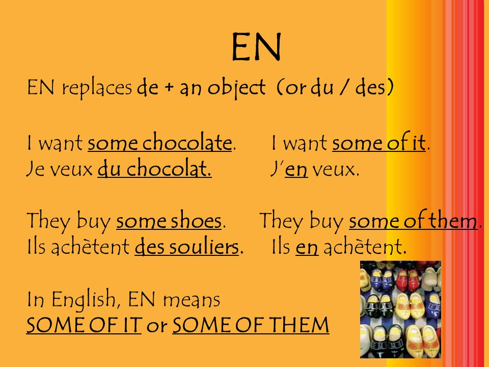 EN EN replaces de + an object (or du / des) I want some chocolate.I want some of it.