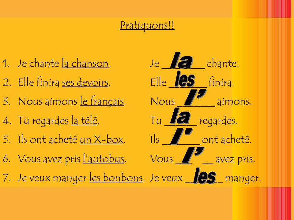 Pratiquons!! 1.Je chante la chanson. Je ________ chante. 2.Elle finira ses devoirs. Elle _______ finira. 3.Nous aimons le français. Nous _______ aimon