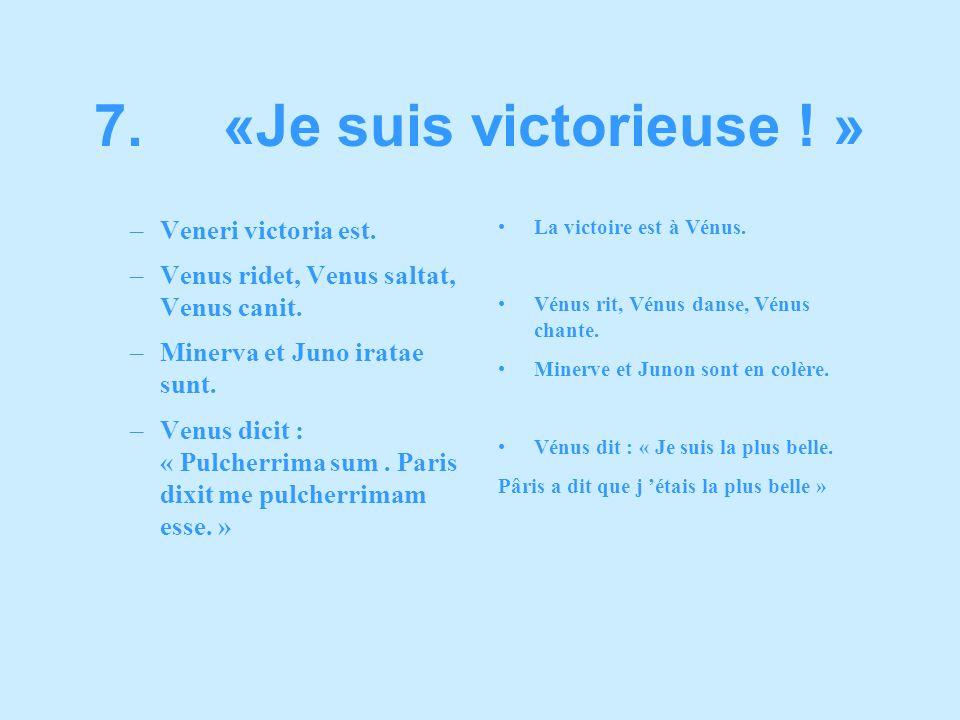 –Veneri victoria est. –Venus ridet, Venus saltat, Venus canit. –Minerva et Juno iratae sunt. –Venus dicit : « Pulcherrima sum. Paris dixit me pulcherr