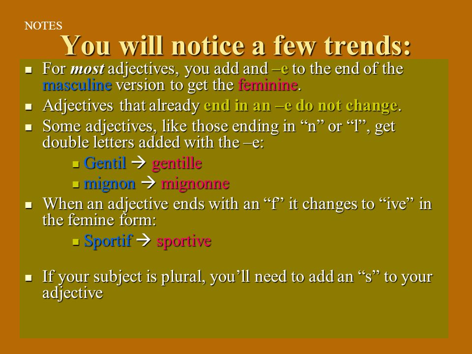 You will notice a few trends: For most adjectives, you add and –e to the end of the masculine version to get the feminine.