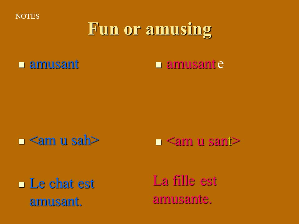 Fun or amusing amusant amusant Le chat est amusant. Le chat est amusant. e La fille est amusante. NOTES