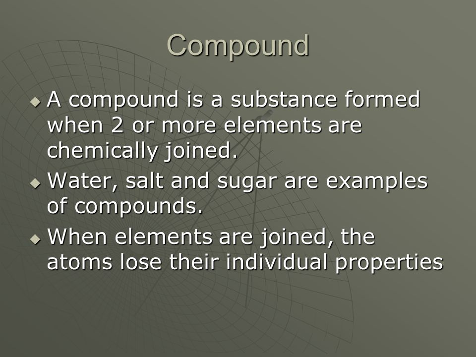 Compound A compound is a substance formed when 2 or more elements are chemically joined. A compound is a substance formed when 2 or more elements are