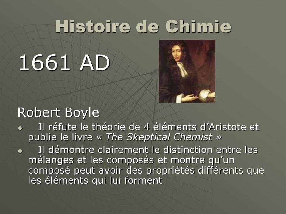 Histoire de Chimie 1661 AD Robert Boyle Il réfute le théorie de 4 éléments dAristote et publie le livre « The Skeptical Chemist » Il réfute le théorie